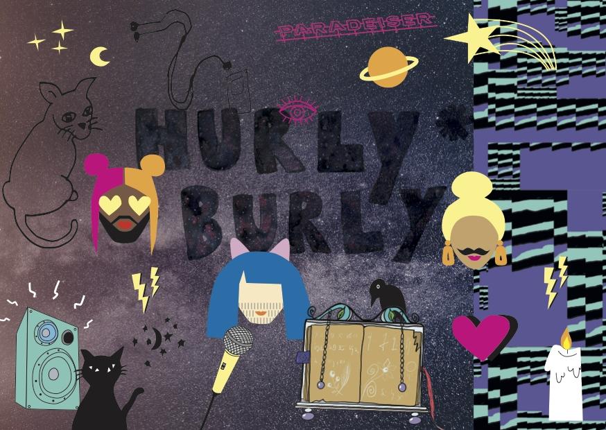 HURLY*BURLY flyer. Hintergrund Sternenhimmel, mit Planeten und Sternen,Im Comic-Stil, darüber drei Köpfe von nicht genau einem Geschlecht einzuordnenden Figuren mit bunten Haaren (eher weiblich) und Bärten (echt? Maske?). Ein Rabe, ein Herz, eine Kerze, eine Lautsprecherbox zwei Katzen, ein MP3-Player